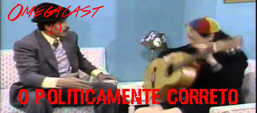 Omegacast – Episodio 49 – O politicamente Correto